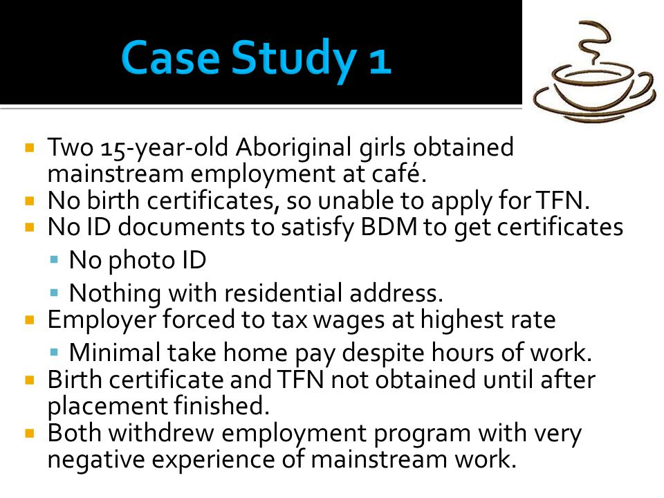  Two 15-year-old Aboriginal girls obtained mainstream employment at café.  No birth certificates, so unable to apply for TFN.  No ID documents to s