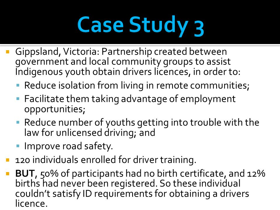 Gippsland, Victoria: Partnership created between government and local community groups to assist Indigenous youth obtain drivers licences, in order to:  Reduce isolation from living in remote communities;  Facilitate them taking advantage of employment opportunities;  Reduce number of youths getting into trouble with the law for unlicensed driving; and  Improve road safety.