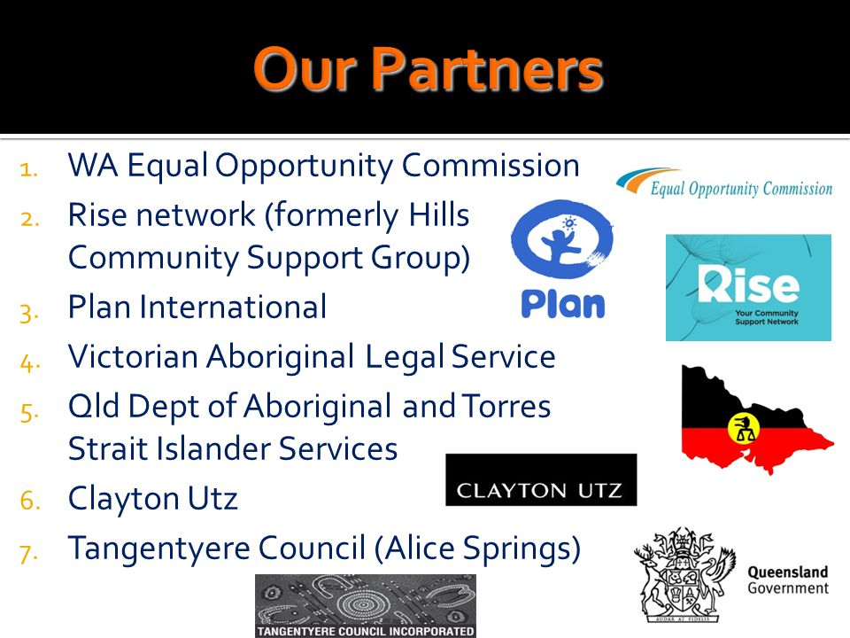 1. WA Equal Opportunity Commission 2. Rise network (formerly Hills Community Support Group) 3. Plan International 4. Victorian Aboriginal Legal Servic