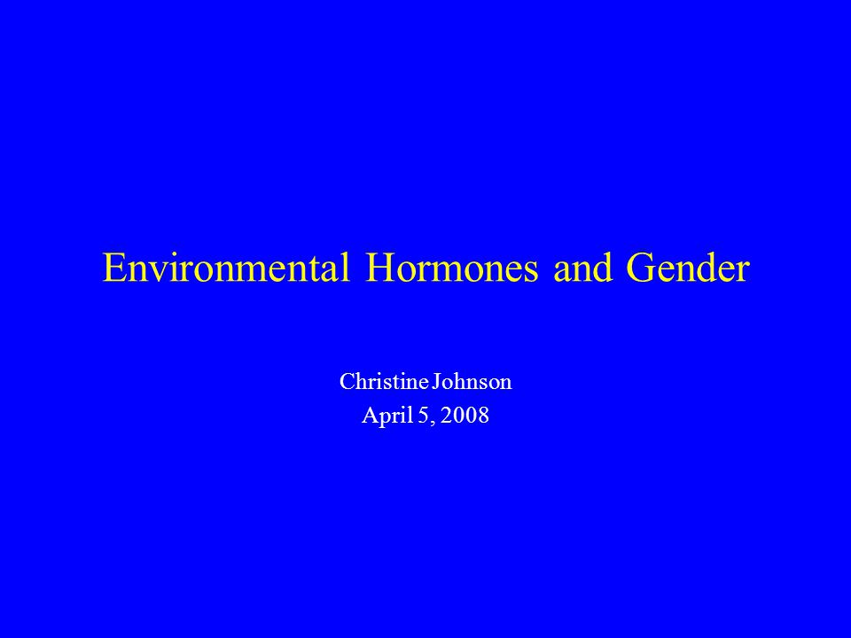 Conclusions Sex and gender can be altered by exposure to hormonally active chemicals during development These chemicals are now widespread and integrated into modern commerce and products Sex and gender effects have been missed by toxicologists and regulators, placing virtually everyone at risk, especially the developing fetus Recognition of sex and gender endpoints is vital A shift to the precautionary principle is necessary