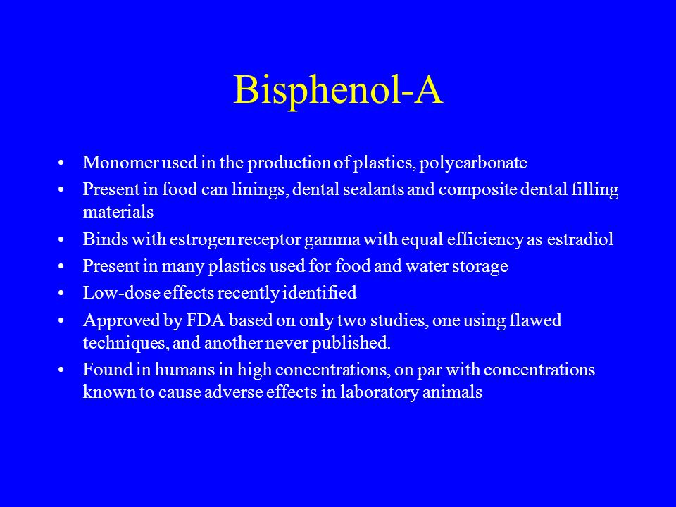 Bisphenol-A Monomer used in the production of plastics, polycarbonate Present in food can linings, dental sealants and composite dental filling materials Binds with estrogen receptor gamma with equal efficiency as estradiol Present in many plastics used for food and water storage Low-dose effects recently identified Approved by FDA based on only two studies, one using flawed techniques, and another never published.