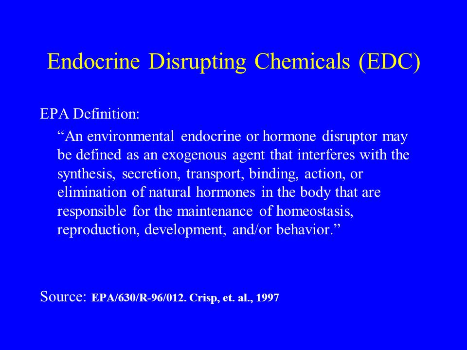Endocrine Disrupting Chemicals (EDC) EPA Definition: An environmental endocrine or hormone disruptor may be defined as an exogenous agent that interferes with the synthesis, secretion, transport, binding, action, or elimination of natural hormones in the body that are responsible for the maintenance of homeostasis, reproduction, development, and/or behavior. Source: EPA/630/R-96/012.