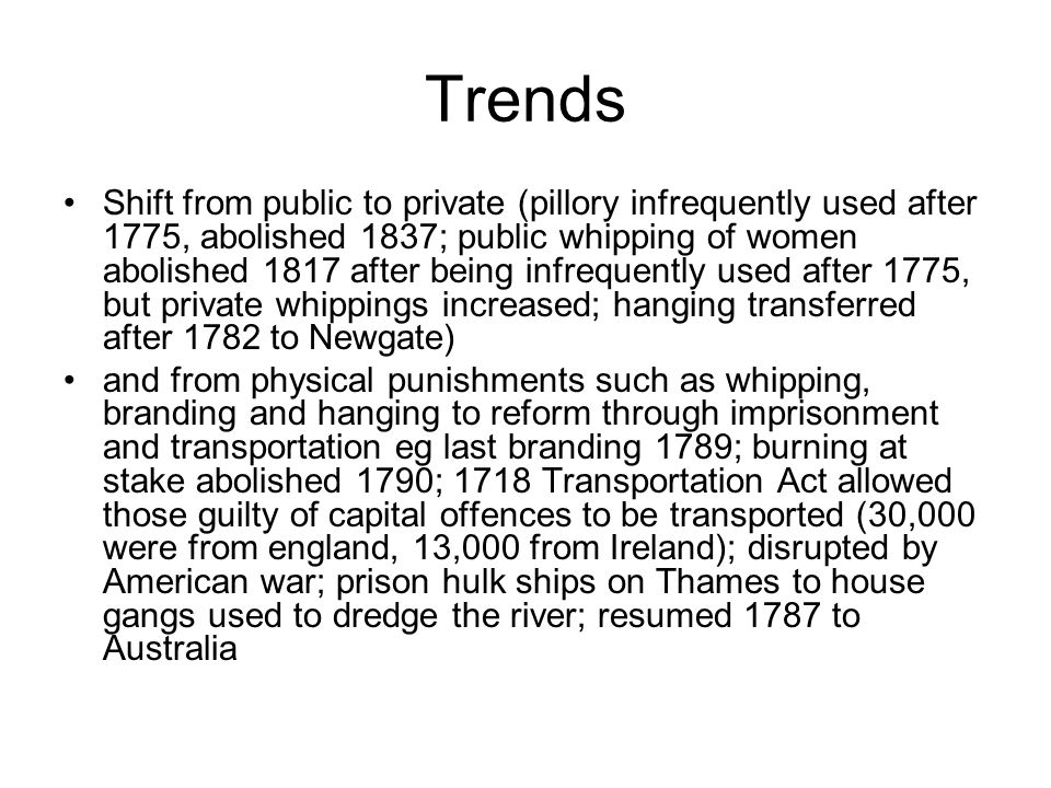 Trends Shift from public to private (pillory infrequently used after 1775, abolished 1837; public whipping of women abolished 1817 after being infrequently used after 1775, but private whippings increased; hanging transferred after 1782 to Newgate) and from physical punishments such as whipping, branding and hanging to reform through imprisonment and transportation eg last branding 1789; burning at stake abolished 1790; 1718 Transportation Act allowed those guilty of capital offences to be transported (30,000 were from england, 13,000 from Ireland); disrupted by American war; prison hulk ships on Thames to house gangs used to dredge the river; resumed 1787 to Australia