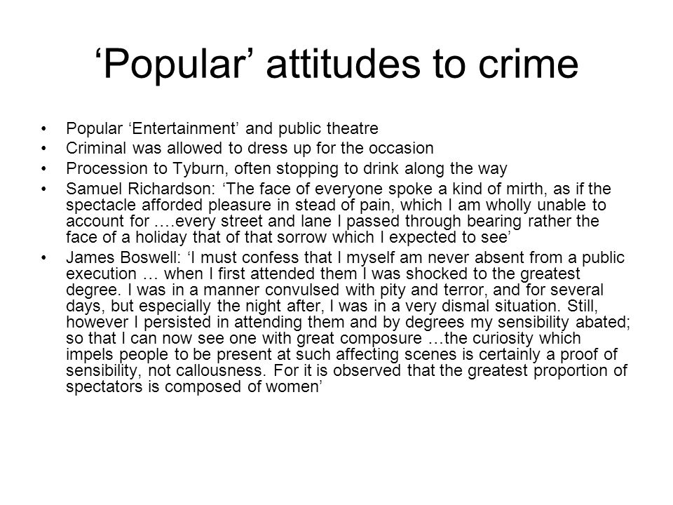 'Popular' attitudes to crime Popular 'Entertainment' and public theatre Criminal was allowed to dress up for the occasion Procession to Tyburn, often stopping to drink along the way Samuel Richardson: 'The face of everyone spoke a kind of mirth, as if the spectacle afforded pleasure in stead of pain, which I am wholly unable to account for ….every street and lane I passed through bearing rather the face of a holiday that of that sorrow which I expected to see' James Boswell: 'I must confess that I myself am never absent from a public execution … when I first attended them I was shocked to the greatest degree.