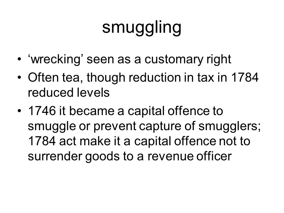 smuggling 'wrecking' seen as a customary right Often tea, though reduction in tax in 1784 reduced levels 1746 it became a capital offence to smuggle or prevent capture of smugglers; 1784 act make it a capital offence not to surrender goods to a revenue officer