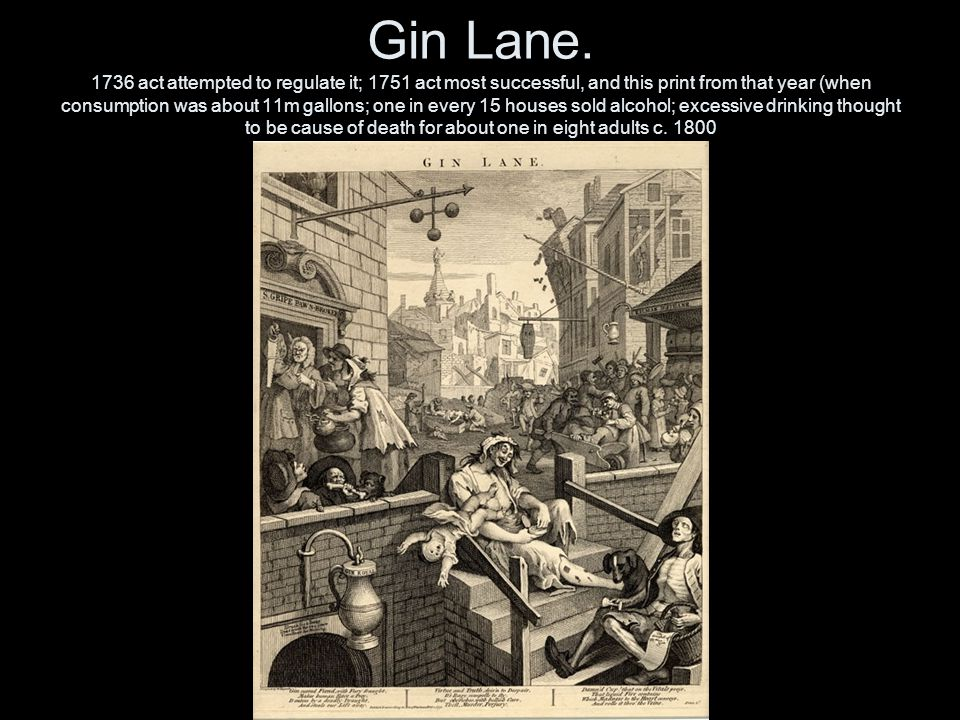 Gin Lane. 1736 act attempted to regulate it; 1751 act most successful, and this print from that year (when consumption was about 11m gallons; one in e
