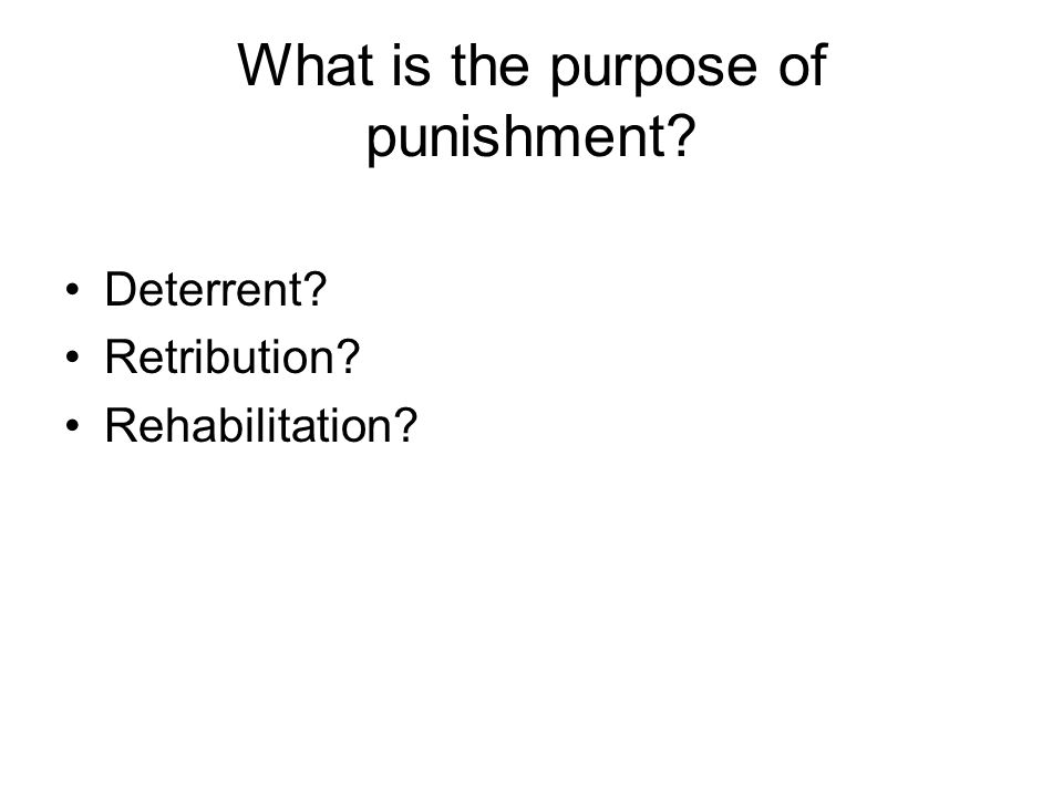 What is the purpose of punishment? Deterrent? Retribution? Rehabilitation?