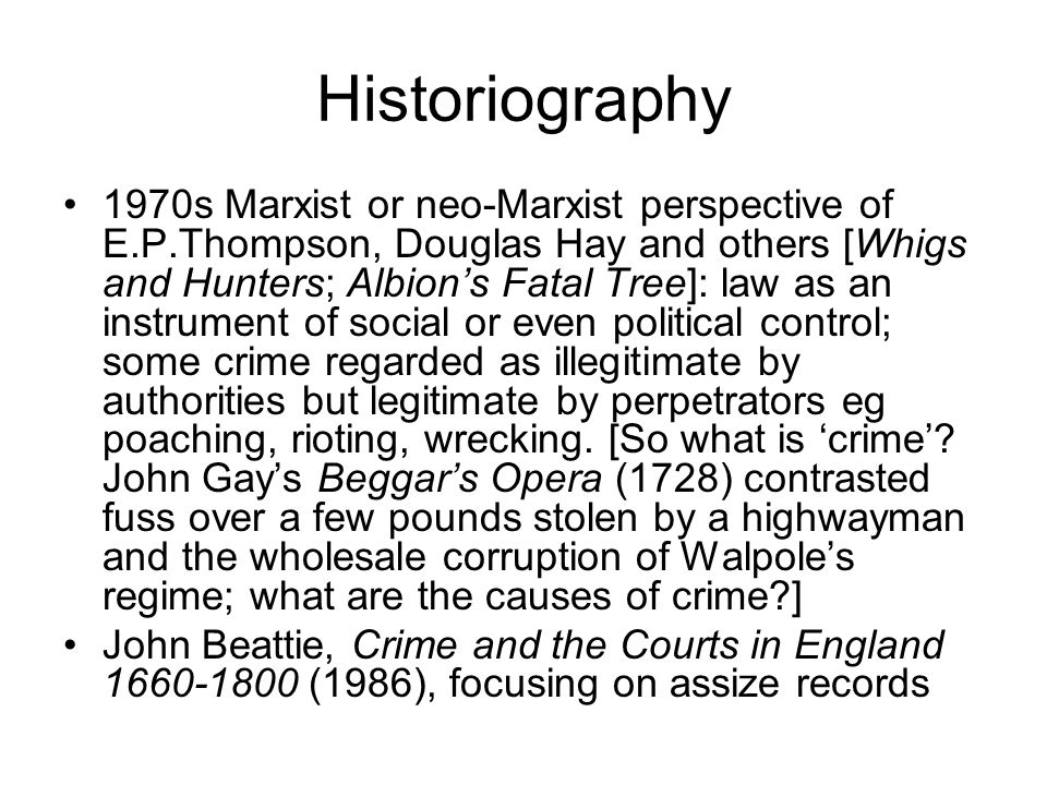 Historiography 1970s Marxist or neo-Marxist perspective of E.P.Thompson, Douglas Hay and others [Whigs and Hunters; Albion's Fatal Tree]: law as an instrument of social or even political control; some crime regarded as illegitimate by authorities but legitimate by perpetrators eg poaching, rioting, wrecking.