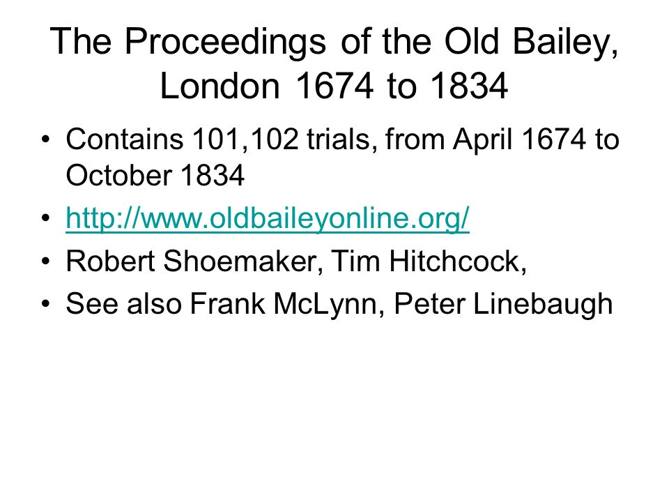 The Proceedings of the Old Bailey, London 1674 to 1834 Contains 101,102 trials, from April 1674 to October 1834 http://www.oldbaileyonline.org/ Robert Shoemaker, Tim Hitchcock, See also Frank McLynn, Peter Linebaugh