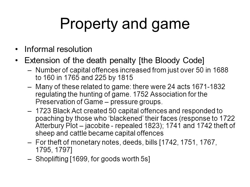 Property and game Informal resolution Extension of the death penalty [the Bloody Code] –Number of capital offences increased from just over 50 in 1688 to 160 in 1765 and 225 by 1815 –Many of these related to game: there were 24 acts 1671-1832 regulating the hunting of game.