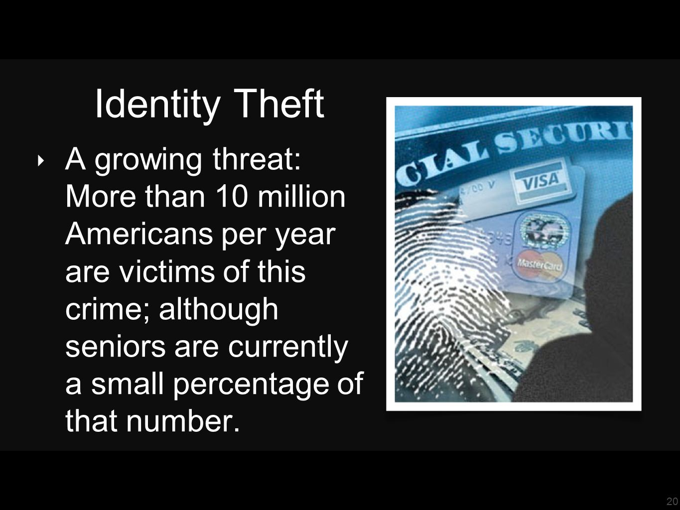 20 Identity Theft ‣ A growing threat: More than 10 million Americans per year are victims of this crime; although seniors are currently a small percentage of that number.