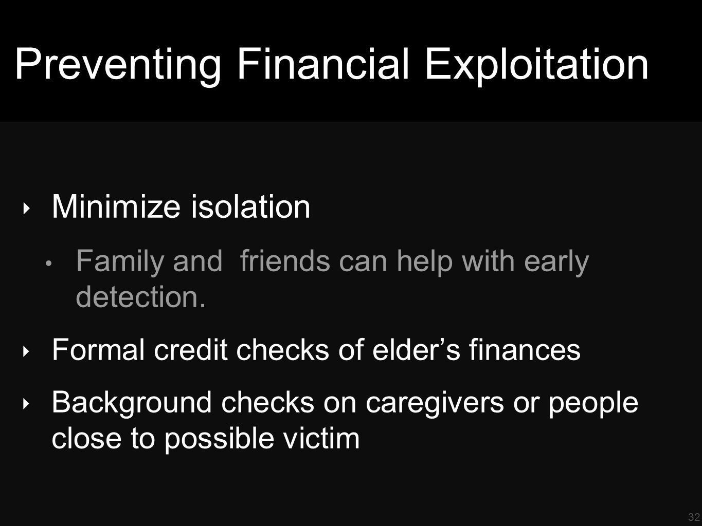 32 Preventing Financial Exploitation ‣ Minimize isolation Family and friends can help with early detection.