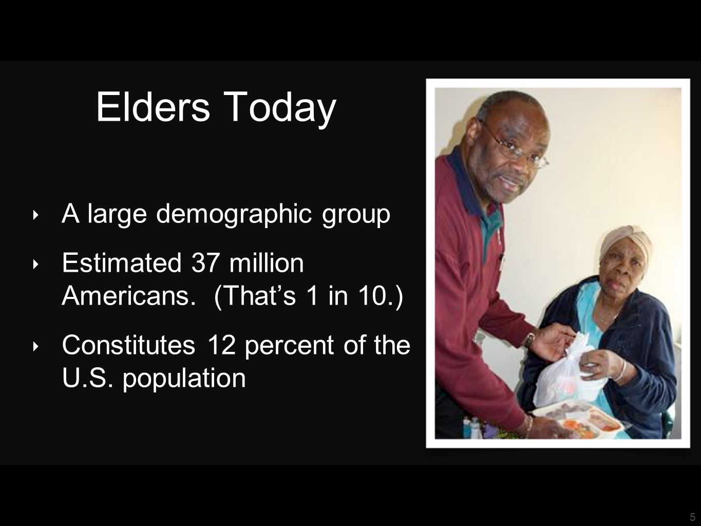 5 Elders Today ‣ A large demographic group ‣ Estimated 37 million Americans.
