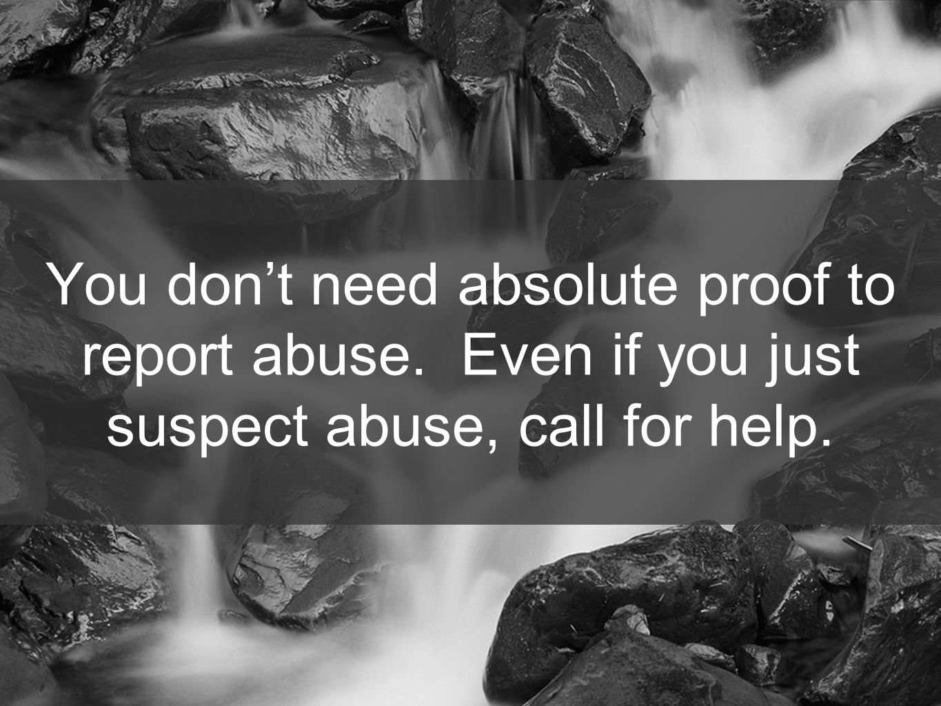 55 You don't need absolute proof to report abuse. Even if you just suspect abuse, call for help.