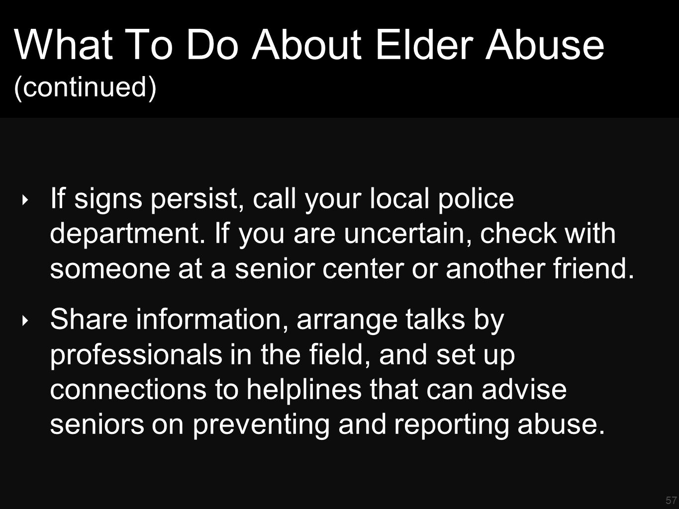 57 What To Do About Elder Abuse (continued) ‣ If signs persist, call your local police department.