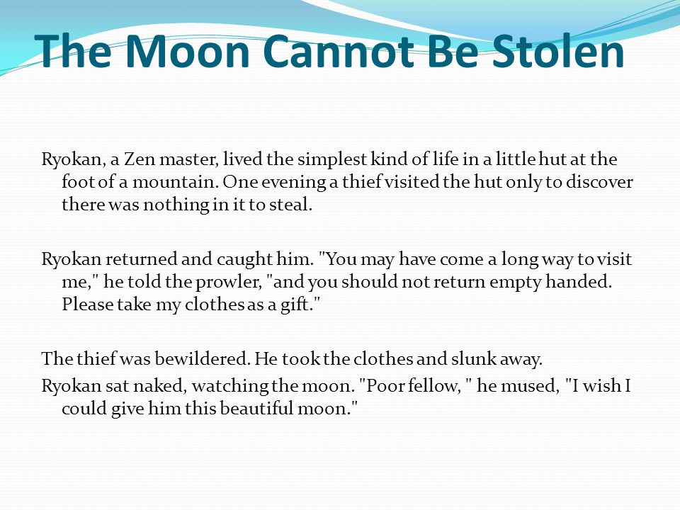 The Moon Cannot Be Stolen Ryokan, a Zen master, lived the simplest kind of life in a little hut at the foot of a mountain.