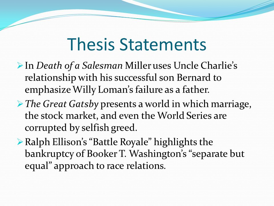 Thesis Statements  In Death of a Salesman Miller uses Uncle Charlie's relationship with his successful son Bernard to emphasize Willy Loman's failure as a father.