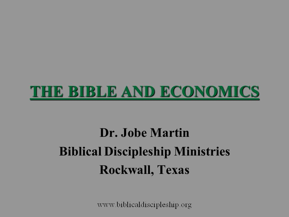 THE BIBLE AND ECONOMICS Dr. Jobe Martin Biblical Discipleship Ministries Rockwall, Texas