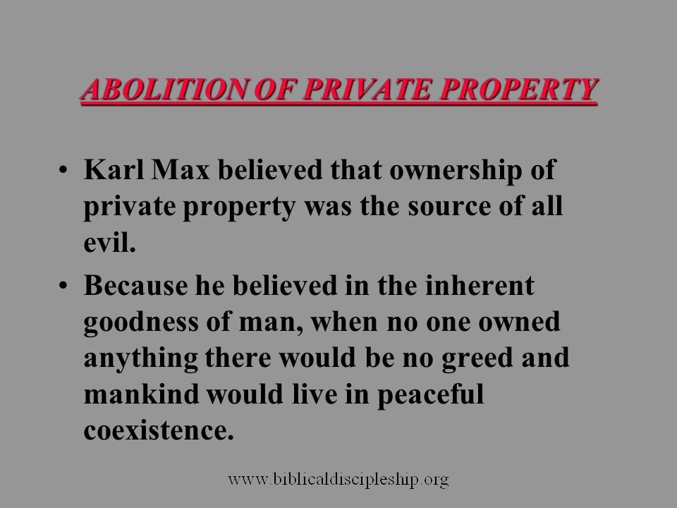 ABOLITION OF PRIVATE PROPERTY Karl Max believed that ownership of private property was the source of all evil. Because he believed in the inherent goo
