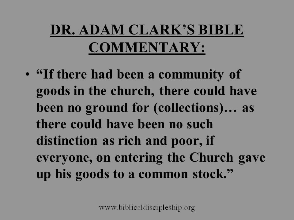"DR. ADAM CLARK'S BIBLE COMMENTARY: ""If there had been a community of goods in the church, there could have been no ground for (collections)… as there"