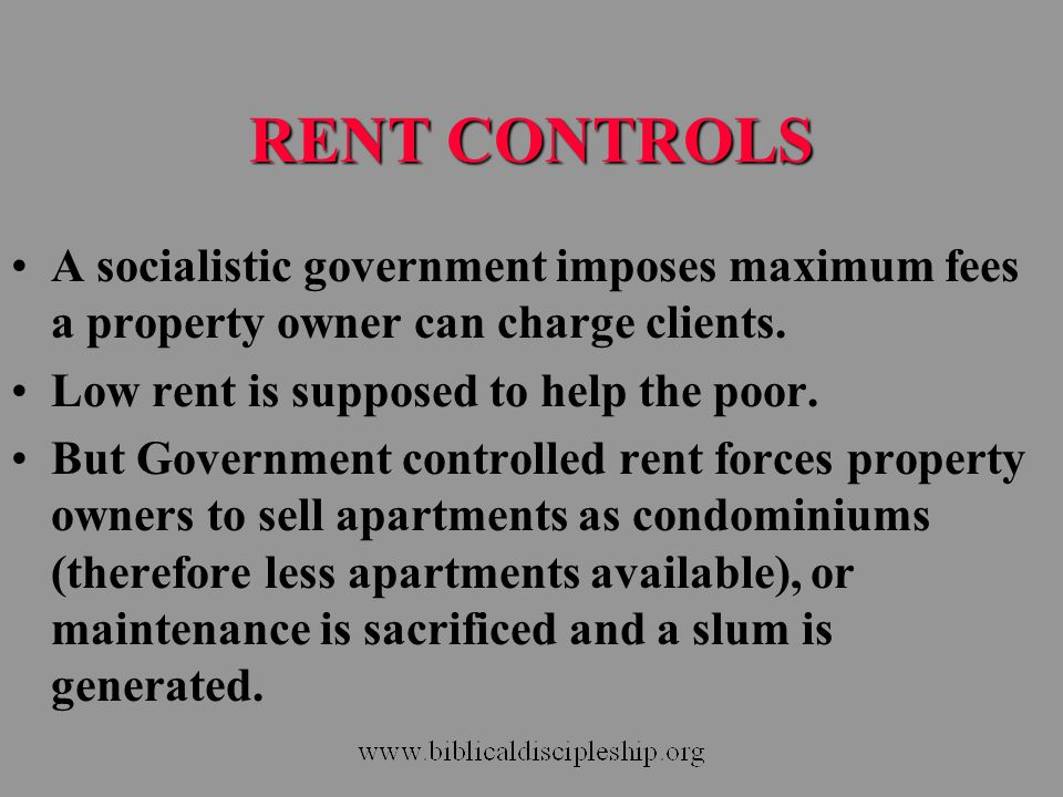RENT CONTROLS A socialistic government imposes maximum fees a property owner can charge clients. Low rent is supposed to help the poor. But Government