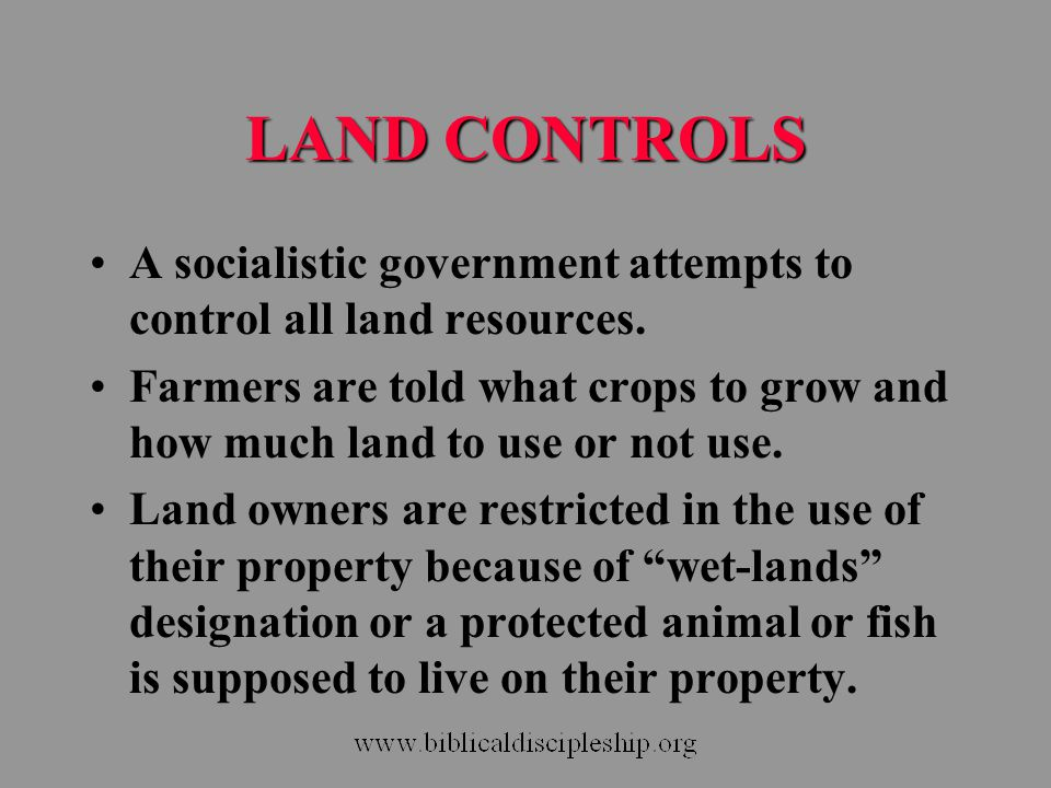 LAND CONTROLS A socialistic government attempts to control all land resources. Farmers are told what crops to grow and how much land to use or not use