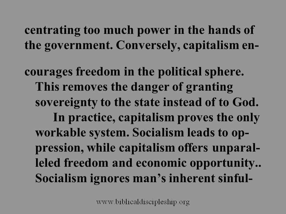 centrating too much power in the hands of the government. Conversely, capitalism en- courages freedom in the political sphere. This removes the danger