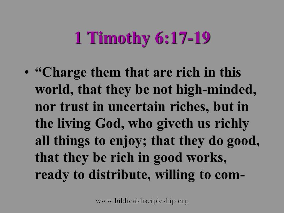 "1 Timothy 6:17-19 ""Charge them that are rich in this world, that they be not high-minded, nor trust in uncertain riches, but in the living God, who gi"