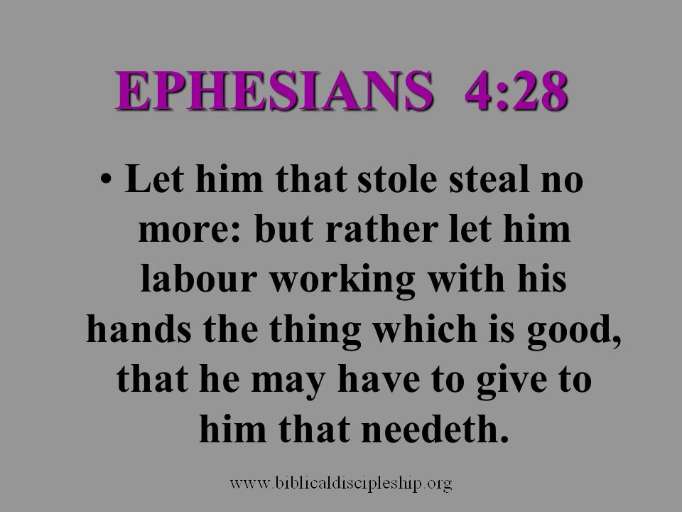 EPHESIANS 4:28 Let him that stole steal no more: but rather let him labour working with his hands the thing which is good, that he may have to give to