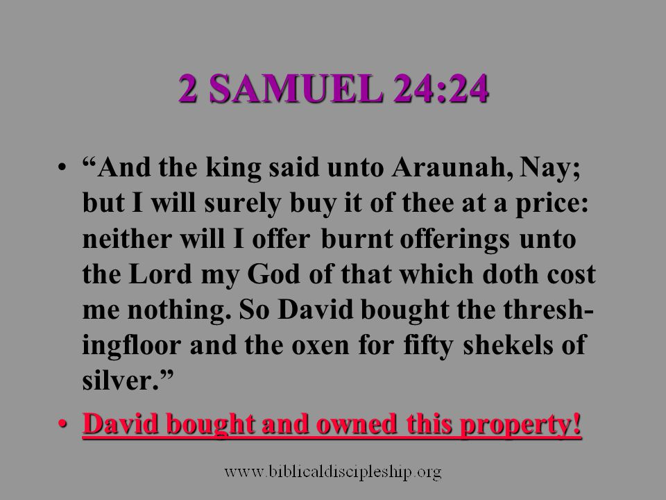 "2 SAMUEL 24:24 ""And the king said unto Araunah, Nay; but I will surely buy it of thee at a price: neither will I offer burnt offerings unto the Lord m"
