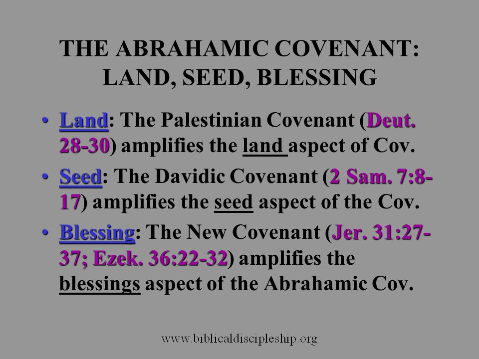 THE ABRAHAMIC COVENANT: LAND, SEED, BLESSING LandDeut. 28-30Land: The Palestinian Covenant (Deut. 28-30) amplifies the land aspect of Cov. Seed2 Sam.