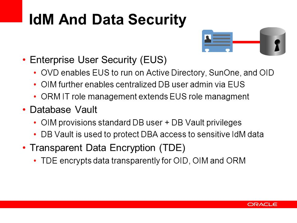 IdM And Data Security Enterprise User Security (EUS) OVD enables EUS to run on Active Directory, SunOne, and OID OIM further enables centralized DB us