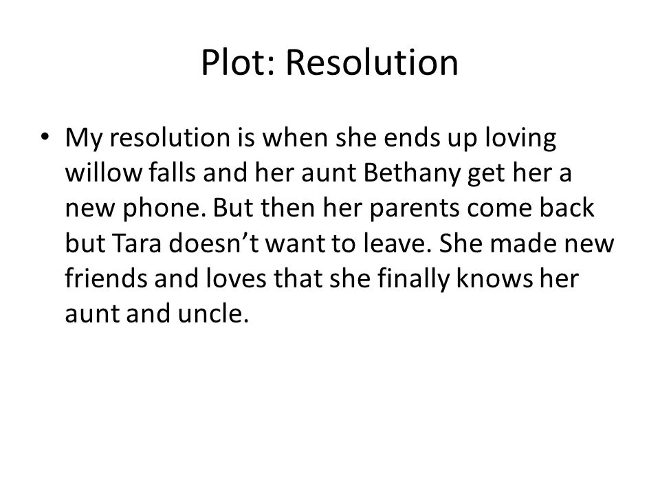 Plot: Resolution My resolution is when she ends up loving willow falls and her aunt Bethany get her a new phone. But then her parents come back but Ta