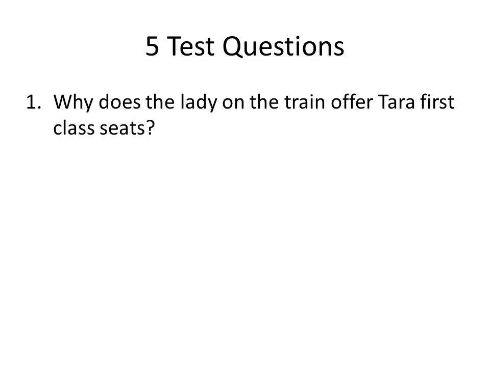 5 Test Questions 1.Why does the lady on the train offer Tara first class seats?