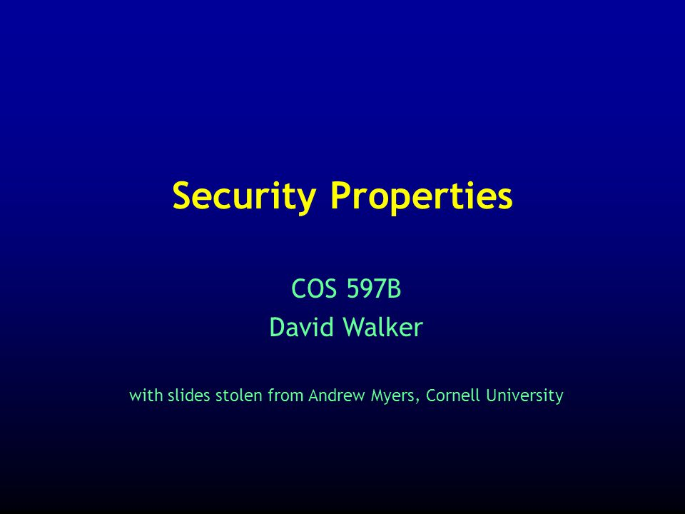 COS 597B David Walker with slides stolen from Andrew Myers, Cornell University Security Properties