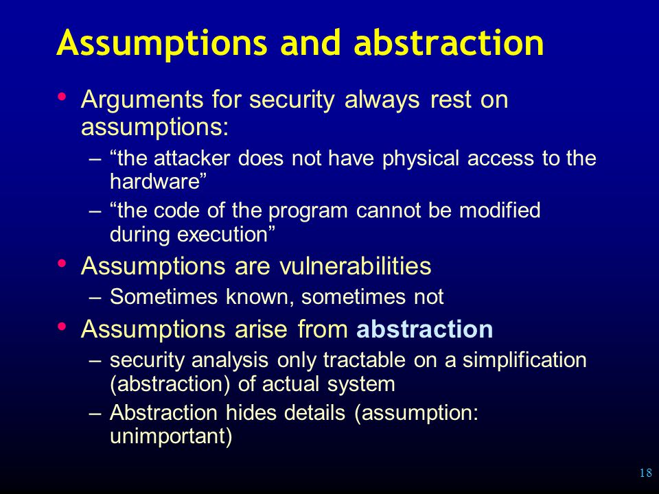 18 Assumptions and abstraction Arguments for security always rest on assumptions: – the attacker does not have physical access to the hardware – the code of the program cannot be modified during execution Assumptions are vulnerabilities –Sometimes known, sometimes not Assumptions arise from abstraction –security analysis only tractable on a simplification (abstraction) of actual system –Abstraction hides details (assumption: unimportant)