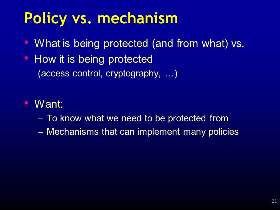 21 Policy vs. mechanism What is being protected (and from what) vs.