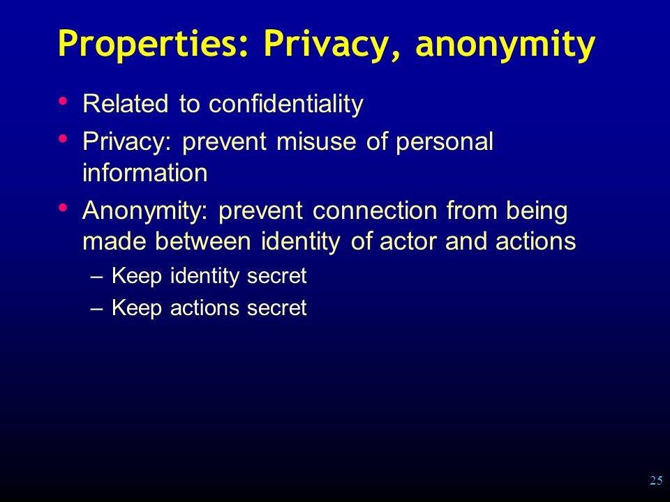 25 Properties: Privacy, anonymity Related to confidentiality Privacy: prevent misuse of personal information Anonymity: prevent connection from being made between identity of actor and actions –Keep identity secret –Keep actions secret