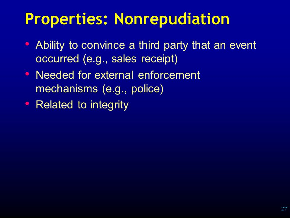 27 Properties: Nonrepudiation Ability to convince a third party that an event occurred (e.g., sales receipt) Needed for external enforcement mechanisms (e.g., police) Related to integrity