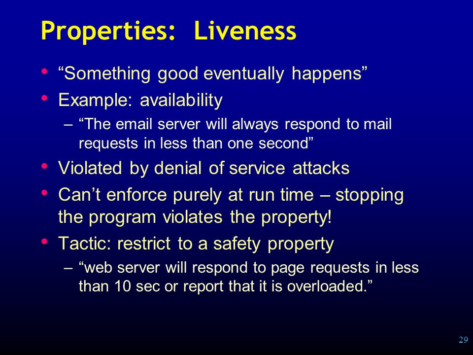 29 Properties: Liveness Something good eventually happens Example: availability – The email server will always respond to mail requests in less than one second Violated by denial of service attacks Can't enforce purely at run time – stopping the program violates the property.