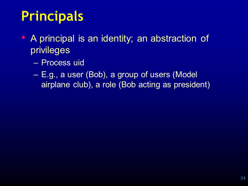34 Principals A principal is an identity; an abstraction of privileges –Process uid –E.g., a user (Bob), a group of users (Model airplane club), a role (Bob acting as president)