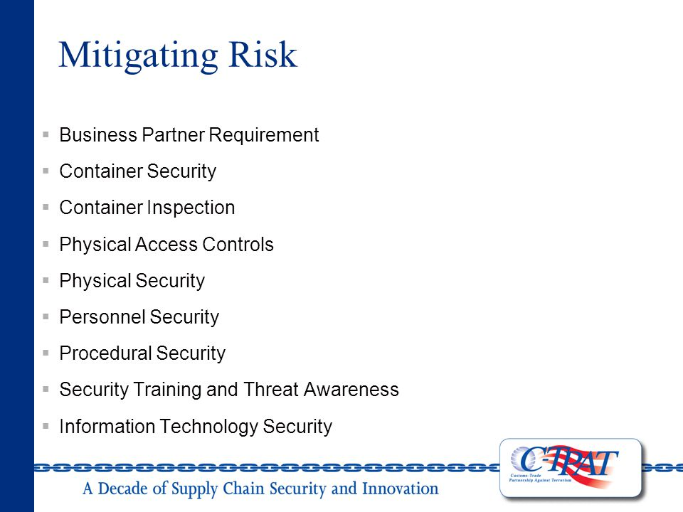 Mitigating Risk  Business Partner Requirement  Container Security  Container Inspection  Physical Access Controls  Physical Security  Personnel Security  Procedural Security  Security Training and Threat Awareness  Information Technology Security