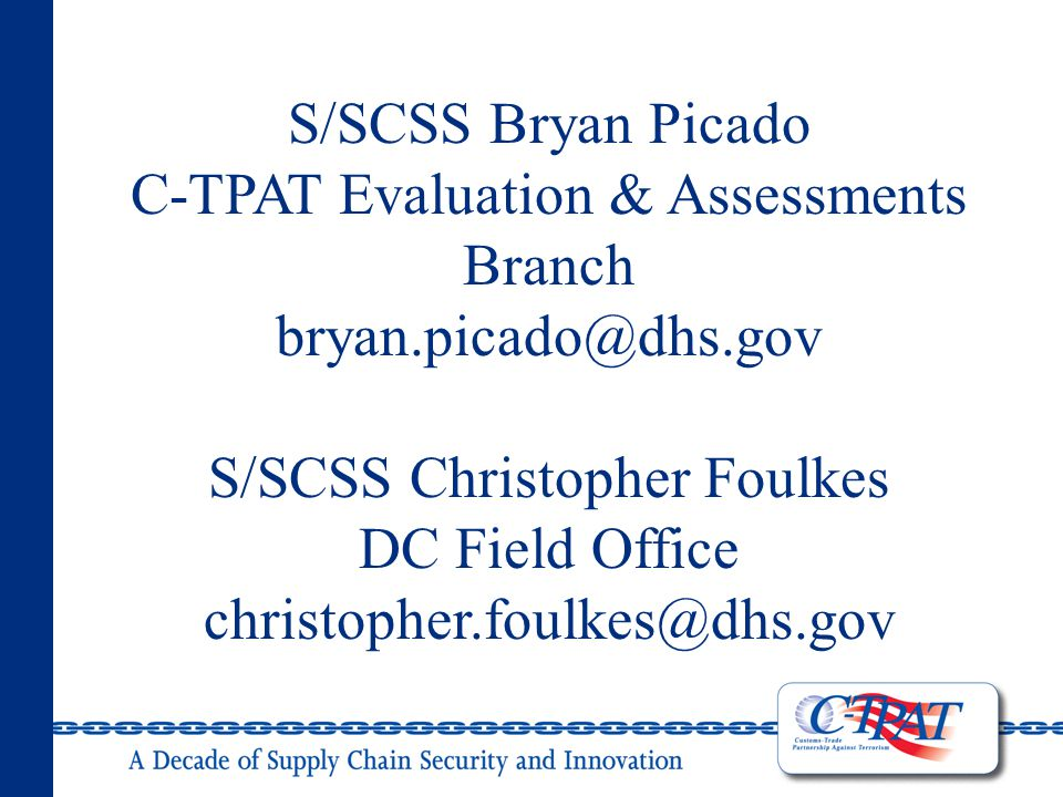 S/SCSS Bryan Picado C-TPAT Evaluation & Assessments Branch bryan.picado@dhs.gov S/SCSS Christopher Foulkes DC Field Office christopher.foulkes@dhs.gov
