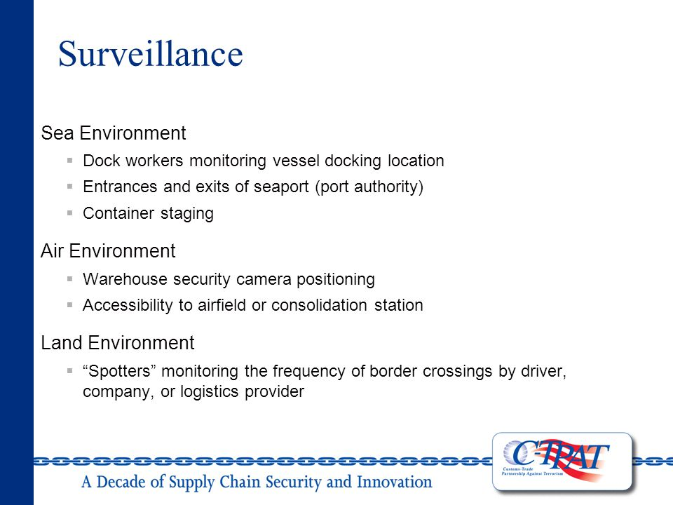 Surveillance Sea Environment  Dock workers monitoring vessel docking location  Entrances and exits of seaport (port authority)  Container staging Air Environment  Warehouse security camera positioning  Accessibility to airfield or consolidation station Land Environment  Spotters monitoring the frequency of border crossings by driver, company, or logistics provider