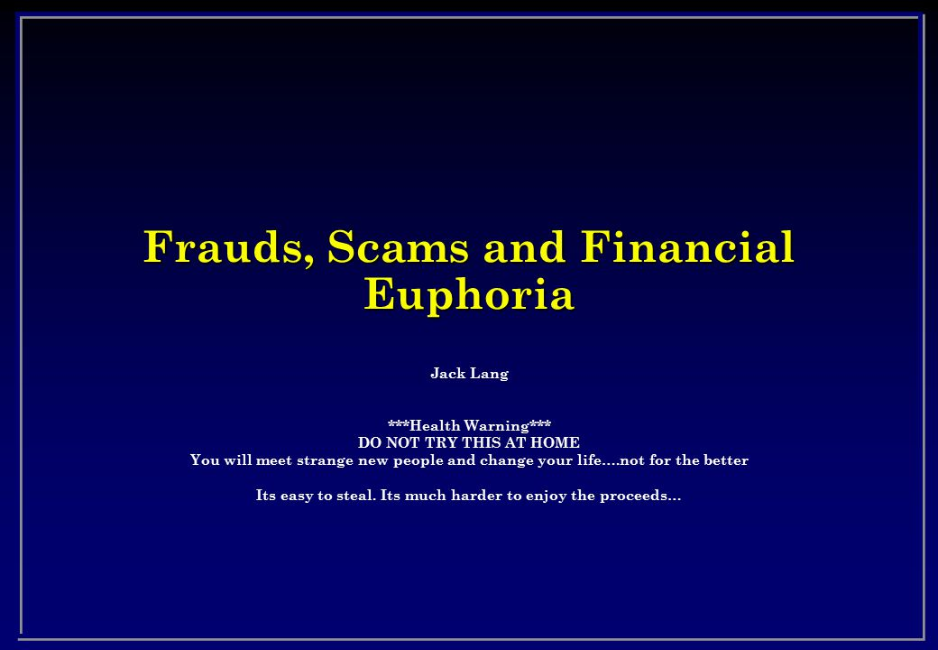 Frauds, Scams and Financial Euphoria Jack Lang ***Health Warning*** DO NOT TRY THIS AT HOME You will meet strange new people and change your life….not for the better Its easy to steal.