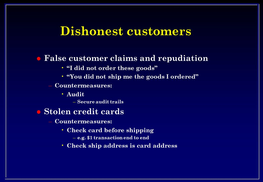 Dishonest customers l False customer claims and repudiation I did not order these goods You did not ship me the goods I ordered – Countermeasures: Audit – Secure audit trails l Stolen credit cards – Countermeasures: Check card before shipping – e.g.