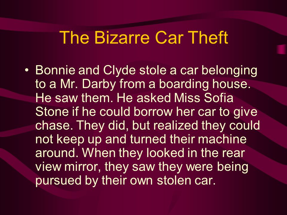 The Bizarre Car Theft Bonnie and Clyde stole a car belonging to a Mr. Darby from a boarding house. He saw them. He asked Miss Sofia Stone if he could