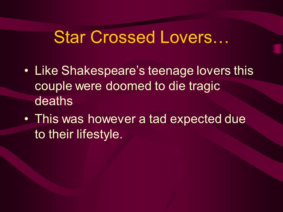 Star Crossed Lovers… Like Shakespeare's teenage lovers this couple were doomed to die tragic deaths This was however a tad expected due to their lifes