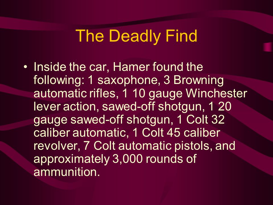The Deadly Find Inside the car, Hamer found the following: 1 saxophone, 3 Browning automatic rifles, 1 10 gauge Winchester lever action, sawed-off sho