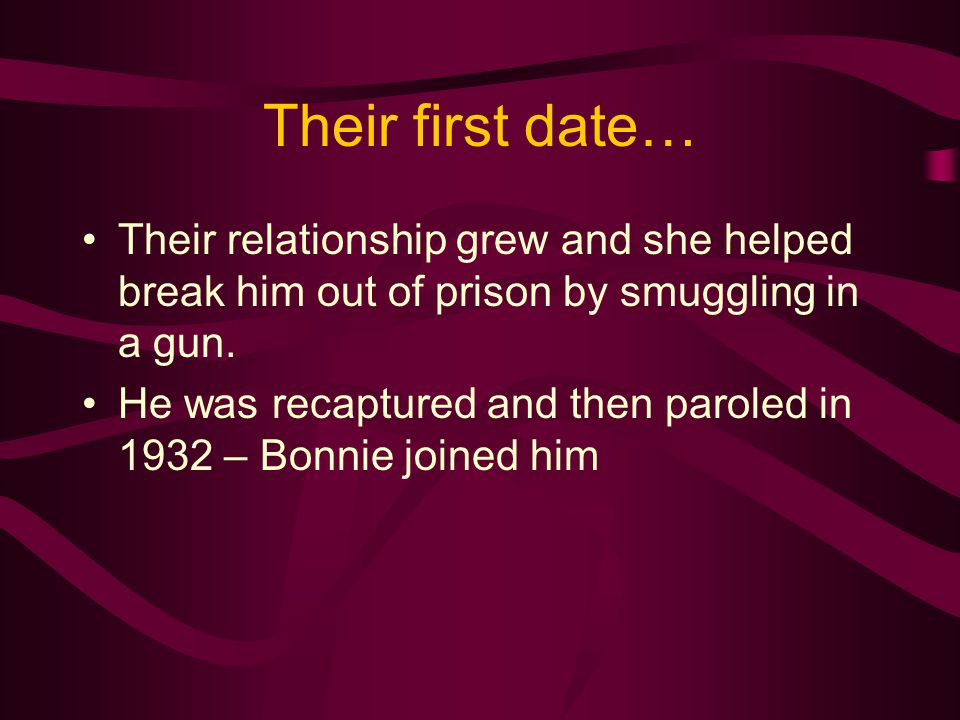 Their first date… Their relationship grew and she helped break him out of prison by smuggling in a gun. He was recaptured and then paroled in 1932 – B